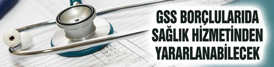 GSS borçluları sağlık hizmetinden faydalanabilecek