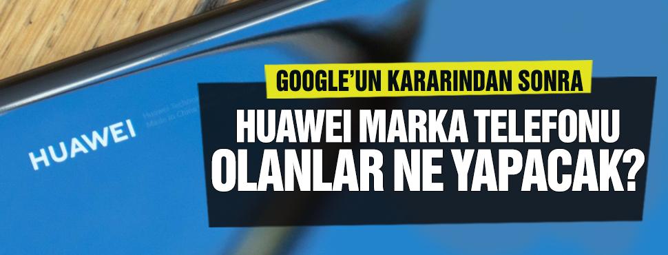 Google'un olay kararından sonra Huawei marka telefonu olanlar ne yapacak!