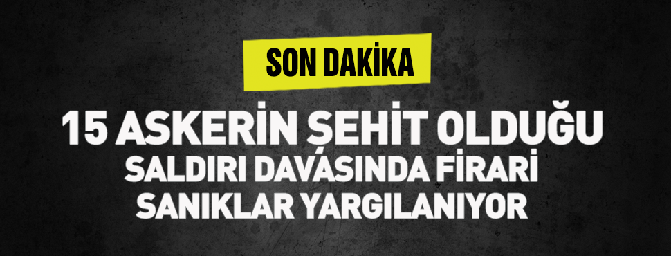 15 askerin şehit olduğu saldırı davasında firari sanıklar yargılanıyor!