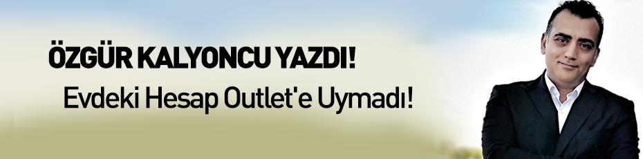 Özgür Kalyoncu yazdı! Evdeki Hesap Outlet'e Uymadı!