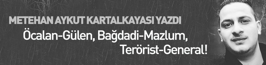 Öcalan-Gülen, Bağdadi-Mazlum, Terörist-General!