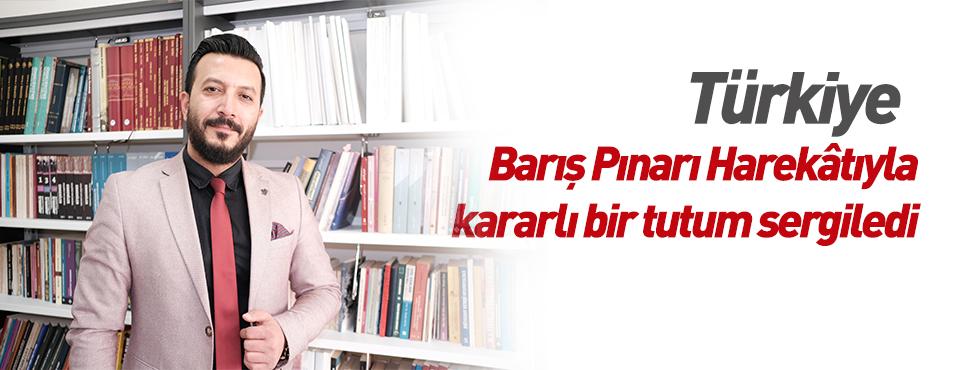 Türkiye Barış Pınarı Harekâtıyla kararlı bir tutum sergiledi