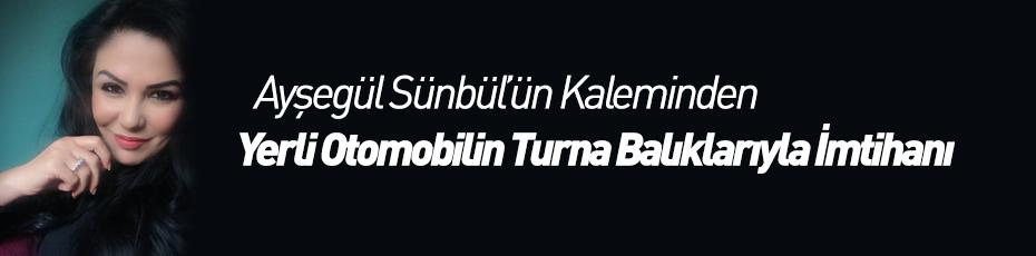 Ayşegül Sünbül'ün Kaleminden ''Yerli Otomobilin Turna Balıklarıyla İmtihanı''