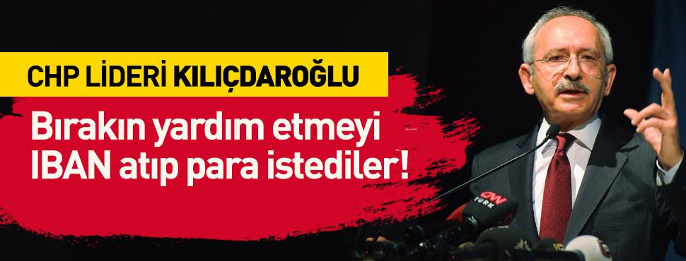 CHP Lideri Kılıçdaroğlu: Bırakın yardımı IBAN atıp para istediler!