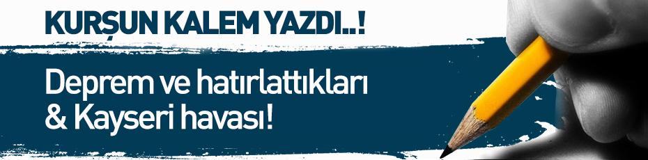 Kurşun Kalem Yazdı; Deprem ve hatırlattıkları & Kayseri havası!