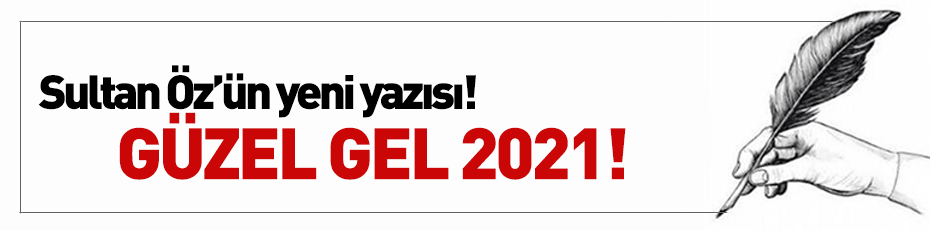 Sultan Öz'ün Kaleminden; ''Güzel Gel 2021!''
