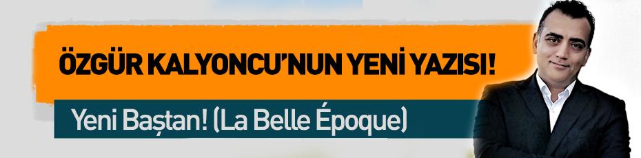 Özgür Kalyoncu'nun yeni yazısı! Yeni Baştan! (La Belle Époque)