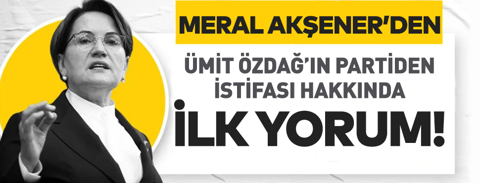 İYİ Parti Lideri Meral Akşener'den Ümit Özdağ'ın istifasına ilk yorum!