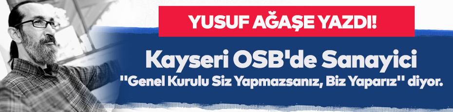 Yusuf Ağaşe yazdı; ''Kayseri OSB'de Sanayici Artık ''Genel Kurulu Siz Yapmazsanız, Biz Yaparız'' diyor.
