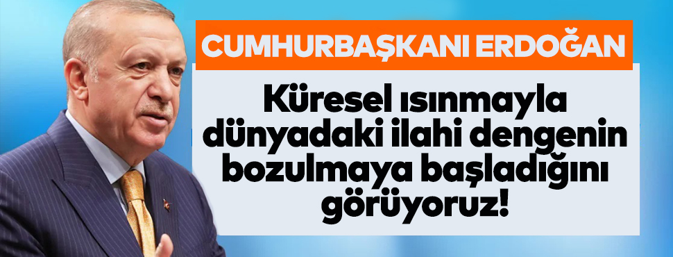 Erdoğan: Küresel ısınmayla dünyadaki ilahi dengenin bozulmaya başladığını görüyoruz!